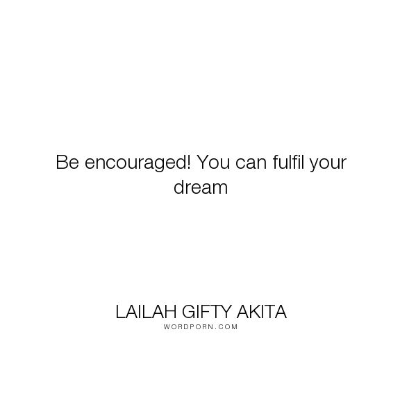 "Lailah Gifty Akita - ""Be encouraged! You can fulfil your dream"". inspirational-quotes, wise-words, despair, self-esteem, success-quotes, mind-power, you, challenges, dreams-quotes, your-life, your-journey, positive-outlook, fulfilling-your-potential, willpower, purpose-driven-life, overcoming-adversity, overcoming-obstacles, overcomer-quotes, self-motivation-quotes, dreams-come-true, fulfilling-your-destiny, purpose-quotes, encourage-yourself, encouraging-and-empowering-girls…"