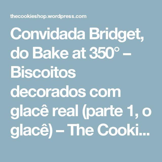 Convidada Bridget, do Bake at 350° – Biscoitos decorados com glacê real (parte 1, o glacê) – The Cookie Shop