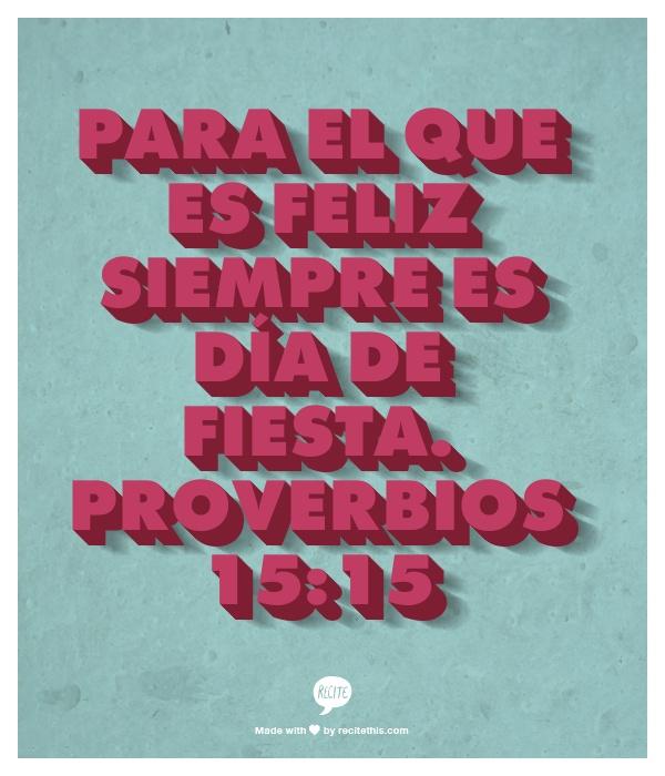 Para el que es feliz siempre es día de fiesta.      Proverbios 15:15