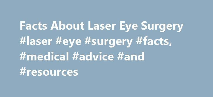 Facts About Laser Eye Surgery #laser #eye #surgery #facts, #medical #advice #and #resources http://san-francisco.nef2.com/facts-about-laser-eye-surgery-laser-eye-surgery-facts-medical-advice-and-resources/  # Facts About Laser Eye Surgery Laser eye surgery is one of the most advanced procedures performed today to correct vision problems. In this surgical procedure, light rays are bent or refracted by the cornea so that they are directed on the retina. (The retina is a layer of cells that…