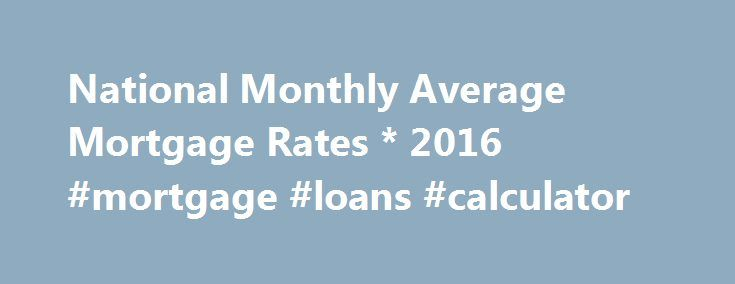 National Monthly Average Mortgage Rates * 2016 #mortgage #loans #calculator http://money.remmont.com/national-monthly-average-mortgage-rates-2016-mortgage-loans-calculator/  #average mortgage rate # Source: (1) Freddie Mac, (2) HSH Associates, (3) Federal Housing Finance Board (1) Federal Home Loan Mortgage Corporation's (Freddie Mac) Weekly Primary Mortgage Market Survey (PMMS), Monthly Average Values. National average rates on conventional, conforming, 30- and 15-year fixed and 1-Year…