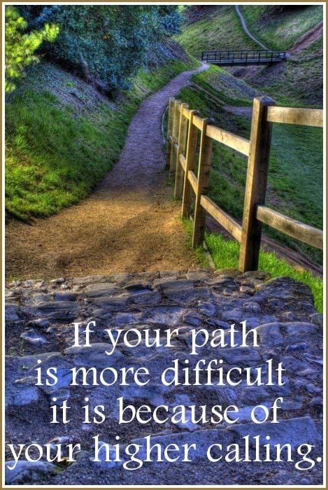 If your path is more difficult – it is because of your higher calling.