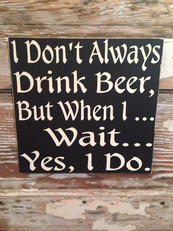 I Don't Always Drink Beer But When I ... Wait... Yes I Do  Wood Sign  12x12 Funny Signs