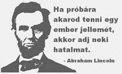 """""""Ha próbára akarod tenni egy ember jellemét, akkor adj neki hatalmat."""" (Abraham Lincoln) - A kép forrása: KözÉp # Facebook"""