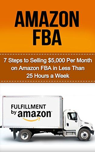Amazon FBA: 7 Steps to Selling $5,000 per Month on Amazon FBA in Less Than 25…