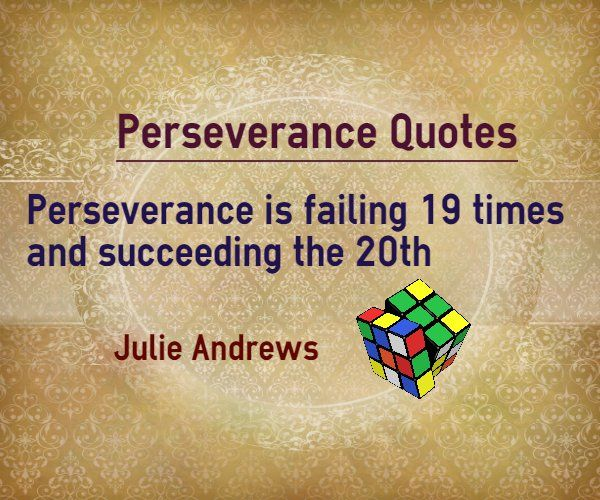 Perseverance Quotes about failure : Perseverance is failing 19 times and succeeding the 20th. Author Julie Andrews.    Explanation of quote on perseverance Irrespective of the number of time you have failed in your attempt, if you have perseverance and the ability to learn from your mistakes and ...  http://www.braintrainingtools.org/skills/perseverance-quotes-about-failing-19-times-succeeding-20th/