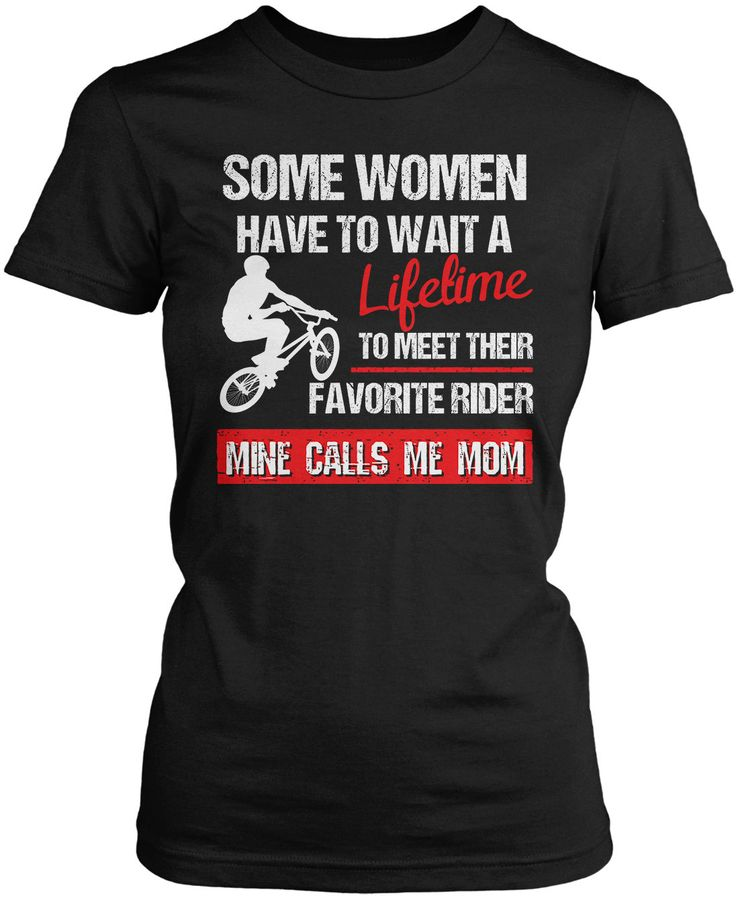 Some women have to wait a lifetime to meet their favorite rider, mine calls me Mom The perfect t-shirt for any proud Mom. Order yours today! Premium, Women's Fit & Long Sleeve T-Shirts Made from 100%