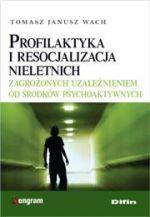 Profilaktyka i resocjalizacja nieletnich zagrożonych uzależnieniem od środków psychoaktywnych / Tomasz Janusz Wach
