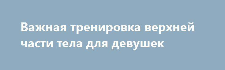 Важная тренировка верхней части тела для девушек http://articles.shkola-zdorovia.ru/vazhnaya-trenirovka-verhnej-chasti-tela-dlya-devushek/  Посмотрев фотографии в соцсетях с девушками, обладающими подтянутыми как орешек ягодицами, многие представительницы прекрасного пола, по мнению Лайл Макдоналда, стремясь иметь цельный привлекательный орешек, совершенно забывают о верхней части своего тела.Лайл является учёным, фитнес-экспертом и диетолог. Касаясь женщин, он поднимает тему об их…