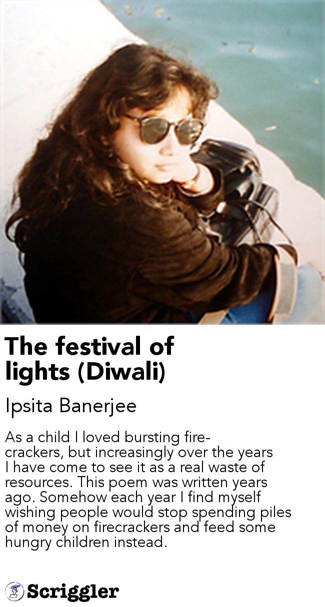 The festival of lights (Diwali) by Ipsita Banerjee https://scriggler.com/detailPost/story/48113 As a child I loved bursting fire-crackers, but increasingly over the years I have come to see it as a real waste of resources. This poem was written years ago. Somehow each year I find myself wishing people would stop spending piles of money on firecrackers and feed some hungry children instead.