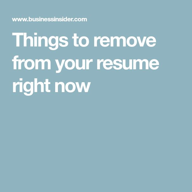 Things to remove from your resume right now