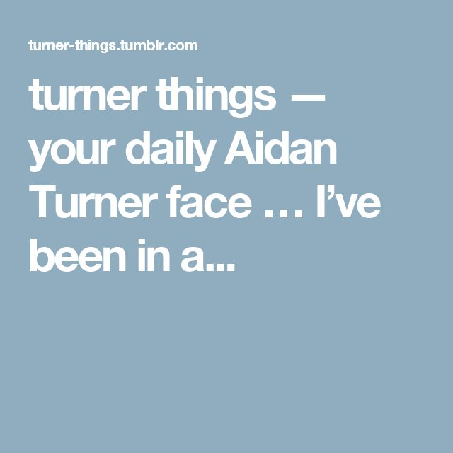 turner things — your daily Aidan Turner face … I've been in a...