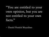 love this quote. You are entitled to your own opinion, but not to your own facts.