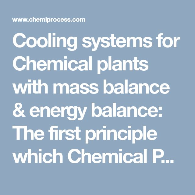 Cooling systems for Chemical plants with mass balance & energy balance:  The first principle which Chemical Process Engineers follows for any process design is to establish a hypothetical mass balance & energy balance for the process. Hypothetical computation results in estimation of theoretically possible maximum production and minimum energy requirement for the process.