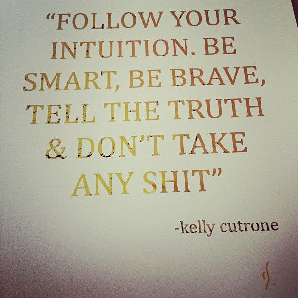 Follow your intuition. Be smart, be brave, tell the truth, & don't take any shit""
