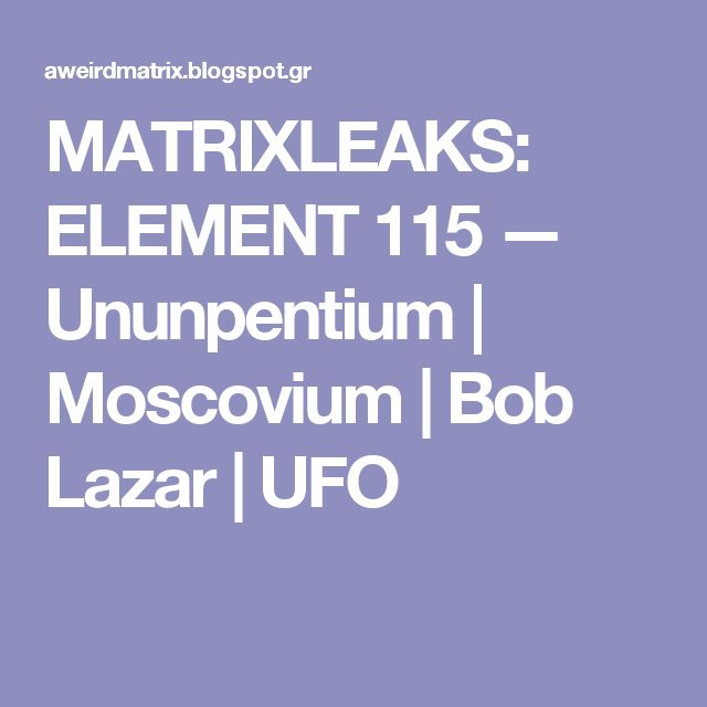 MATRIXLEAKS: ELEMENT 115 — Ununpentium | Moscovium | Bob Lazar | UFO