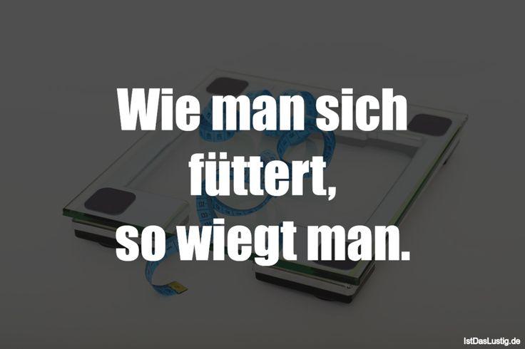 Wie man sich füttert, so wiegt man. ... gefunden auf https://www.istdaslustig.de/spruch/1440 #lustig #sprüche #fun #spass