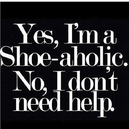 Yes, I'm a Shoe-aholic.