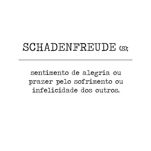 SCHADENFREUDE (s.); em alemão: sentimento de alegria ou satisfação pelo dano ou infortúnio de um terceiro.