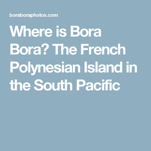 Where is Bora Bora? The French Polynesian Island in the South Pacific