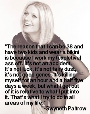 """""""...it's not an accident, it's not luck, it's not fairy dust, it's not good genes.  it's killing myself for an hour and a half 5 days a week, but what i get out of it is relative to what i put into it...""""  -gwyneth paltrow"""