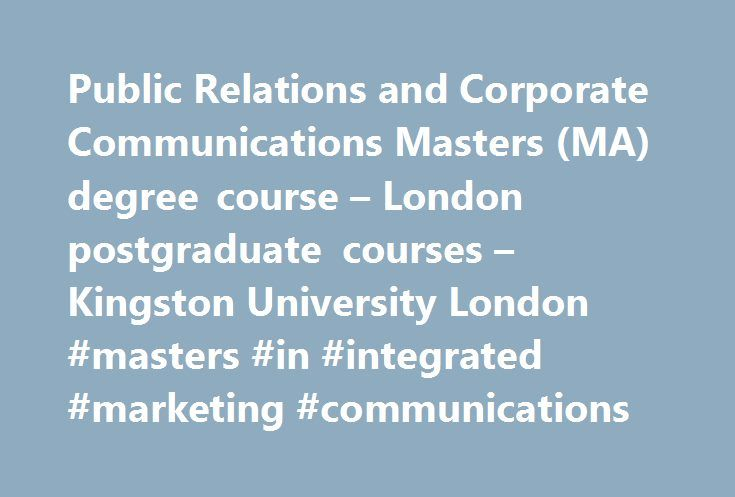Public Relations and Corporate Communications Masters (MA) degree course – London postgraduate courses – Kingston University London #masters #in #integrated #marketing #communications http://texas.remmont.com/public-relations-and-corporate-communications-masters-ma-degree-course-london-postgraduate-courses-kingston-university-london-masters-in-integrated-marketing-communications/  # Public Relations and Corporate Communications Masters (MA) Choose Kingston's Public Relations and Corporate…