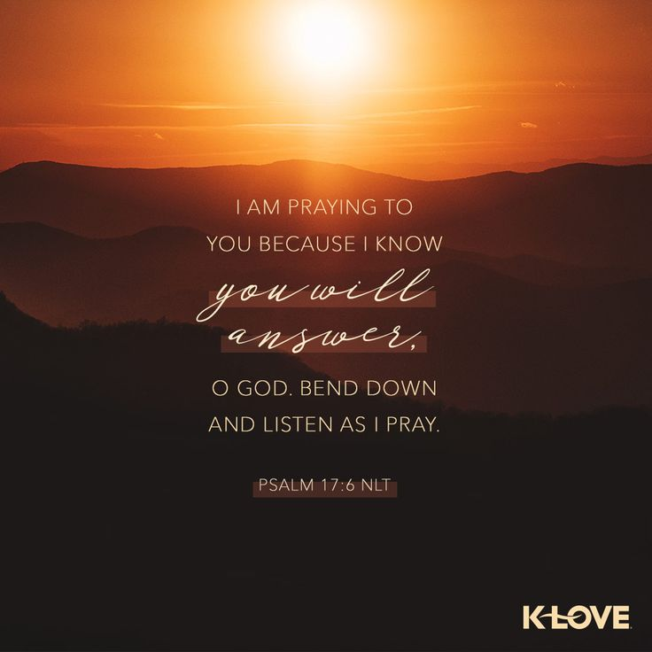 K-LOVE's Verse of the Day. I am praying to you because I know you will answer, O God. Bend down and listen as I pray. Psalm 17:6 NLT