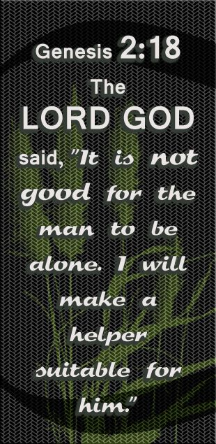 Lord God said It is not good for the man to be alone. I will make a helper suitable for him. - Genesis 2:18