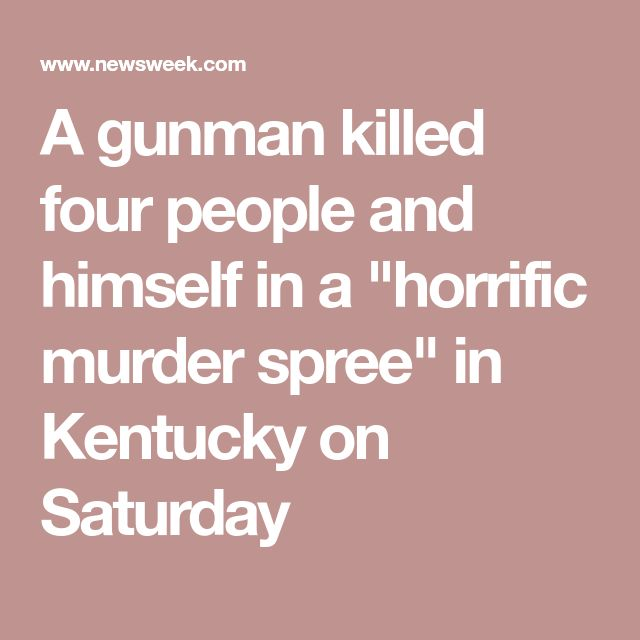 "A gunman killed four people and himself in a ""horrific murder spree"" in Kentucky on Saturday"