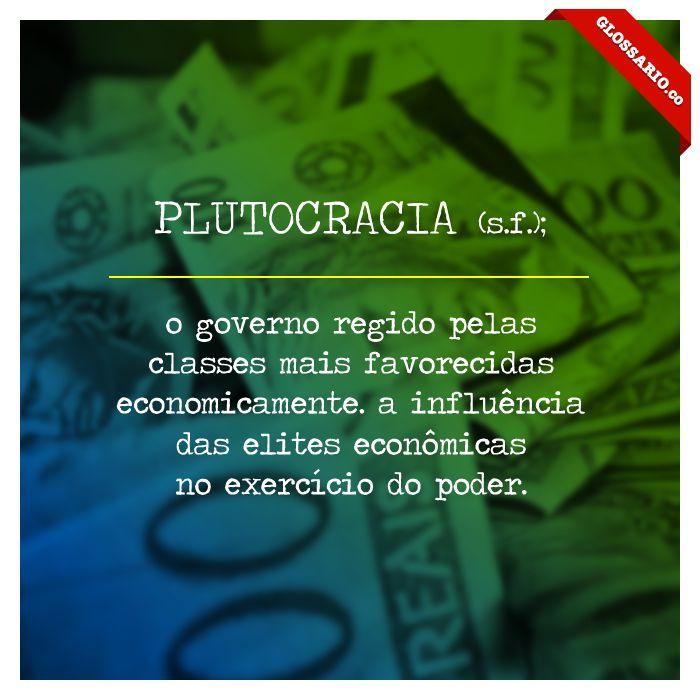 PLUTOCRACIA (s.f.); o governo regido pelas classes mais favorecidas economicamente. a influência das elites econômicas no exercício do poder.