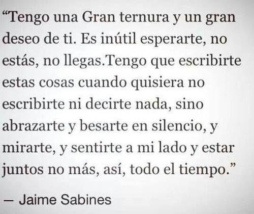 Tengo una gran ternura y un gran deseo de ti. Es inútil esperarte, no estás, no llegas. Tengo que escribirte estas cosas cuando quisiera no escribirte ni decirte nada, sino abrazarte y besarte en silencio, y mirarte, y sentirte a mi lado y estar juntos no más, así, todo el tiempo.... Jaime Sabines                                                                                                                                                     More