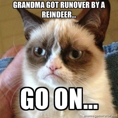 Grandma Got Runover By A Reindeer christmas quotes funny christmas holiday humor funny christmas quotes christmas memes christmas image quotes christmas quotes with images christmas images with quotes christmas funny quotes quotes of christmas funny christmas memes christmas meme images grump cat memes