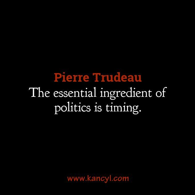 """""""The essential ingredient of politics is timing."""", Pierre Trudeau"""