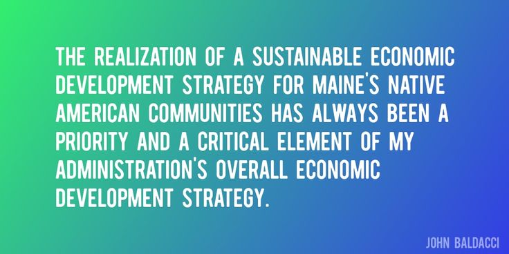 Quote by John Baldacci => The realization of a sustainable economic development strategy for Maine's Native American communities has always been a priority and a critical element of my administration's overall economic development strategy.