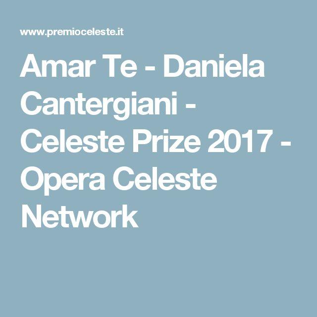 Amar Te - Daniela Cantergiani - Celeste Prize 2017 - Opera  Celeste Network
