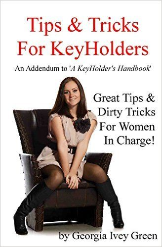"Tips & Tricks For Keyholders: An Addendum to 'A KeyHolder's Handbook'  Paperback – June 1, 2014 by Georgia Ivey Green  Georgia Ivey Green has created one of the best, most insightful books of its kind. 'Tips & Tricks For Keyholders' makes being a ""woman in charge"" so easy, you will wonder why you never put your man in chastity before. It is the perfect companion to 'A KeyHolder's Handbook.'"