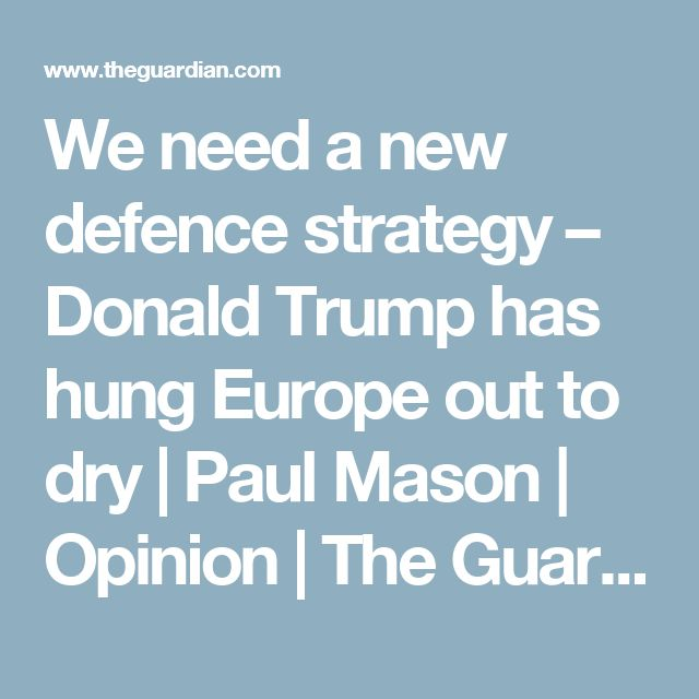 We need a new defence strategy – Donald Trump has hung Europe out to dry | Paul Mason | Opinion | The Guardian