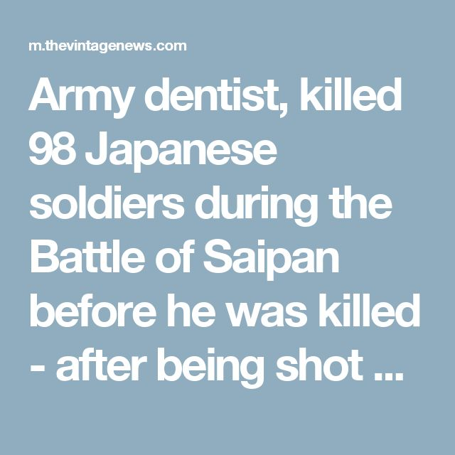 Army dentist, killed 98 Japanese soldiers during the Battle of Saipan before he was killed - after being shot 76 times