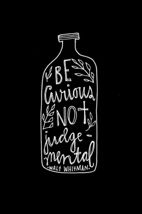 Be curious, not judgemental. ♥  ~ Walt Whitman