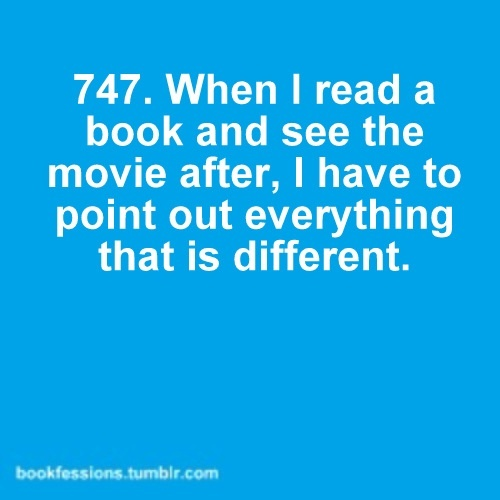 Yep. Im the jerk loudly whispering THAT DIDNT HAPPEN IN THE BOOK. Same goes for musicals into movies.