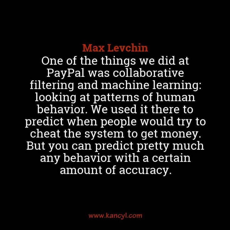 """One of the things we did at PayPal was collaborative filtering and machine learning: looking at patterns of human behavior. We used it there to predict when people would try to cheat the system to get money. But you can predict pretty much any behavior with a certain amount of accuracy."", Max Levchin"