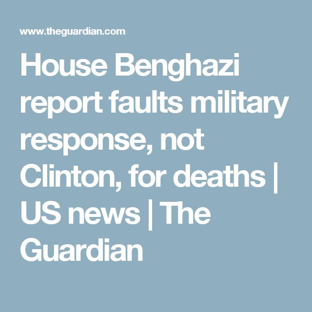 House Benghazi report faults military response, not Clinton, for deaths   US news   The Guardian