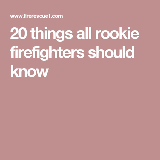 20 things all rookie firefighters should know