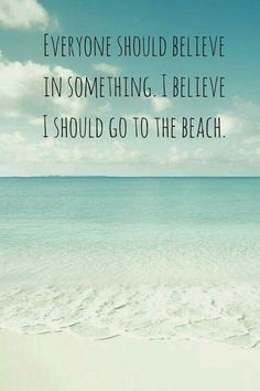 Everyone should believe in something. I believe I should go to the beach. Summer