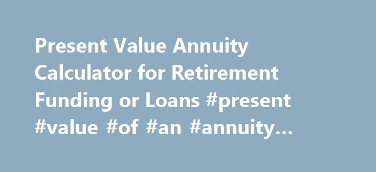 Present Value Annuity Calculator for Retirement Funding or Loans #present #value #of #an #annuity #tables http://st-loius.remmont.com/present-value-annuity-calculator-for-retirement-funding-or-loans-present-value-of-an-annuity-tables/  # Present Value Annuity Calculator toCalculate PV of Future Sum or Payment Help you to see what a series of future cash flows is worth today – useful for determining payment amounts or retirement funding needs. This free online Present Value Annuity Calculator…