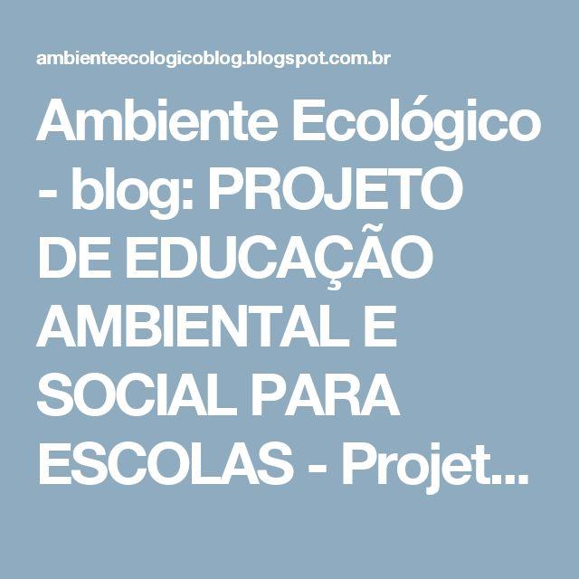 """Ambiente Ecológico - blog: PROJETO DE EDUCAÇÃO AMBIENTAL E SOCIAL PARA ESCOLAS - Projeto escolar """"Espaços Verdes"""" - Para escolas de primeiro e segundo grau - Modelo de projeto que integra conceitos ambientais e sociais - Interdisciplinaridade - Cidadania planetária - Conceito de completa sustentabilidade - Espaços verdes vivenciais - Ensino direcionado às propensões e necessidades dos alunos - Projeto de educação ambiental - Mudança de conceitos e costumes - Mudanças efetivas no mod..."""