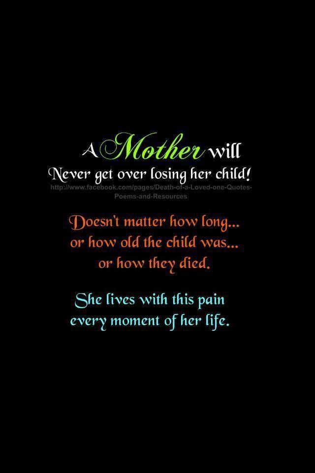 A mother never EVER gets over the loss of her child, ever.