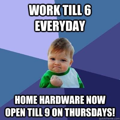 Work till 6 everyday, Home Hardware now open till 9 on Thursdays!