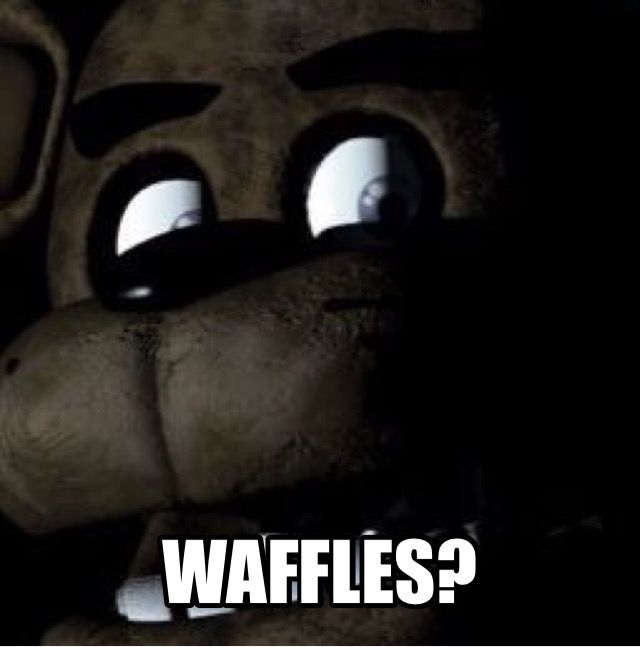 WAFFLES? YES FREDDY YOU CAN HAVE ALL THE WAFFLES!