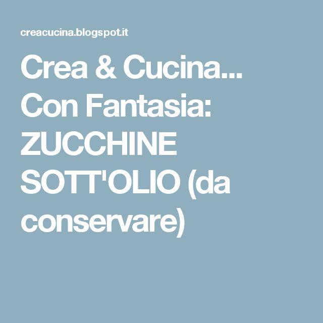 Crea & Cucina... Con Fantasia: ZUCCHINE SOTT'OLIO (da conservare)